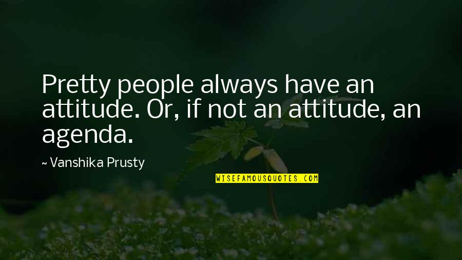 Not Always Pretty Quotes By Vanshika Prusty: Pretty people always have an attitude. Or, if