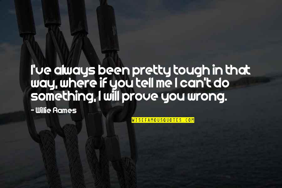 Not Always Pretty Quotes By Willie Aames: I've always been pretty tough in that way,