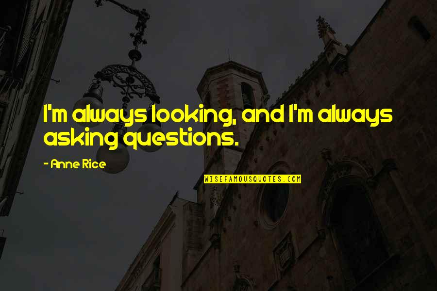 Not Asking For More Quotes By Anne Rice: I'm always looking, and I'm always asking questions.