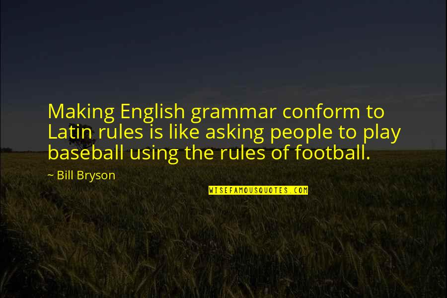 Not Asking For More Quotes By Bill Bryson: Making English grammar conform to Latin rules is