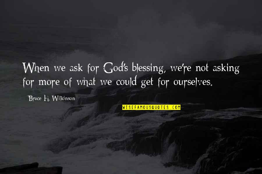 Not Asking For More Quotes By Bruce H. Wilkinson: When we ask for God's blessing, we're not