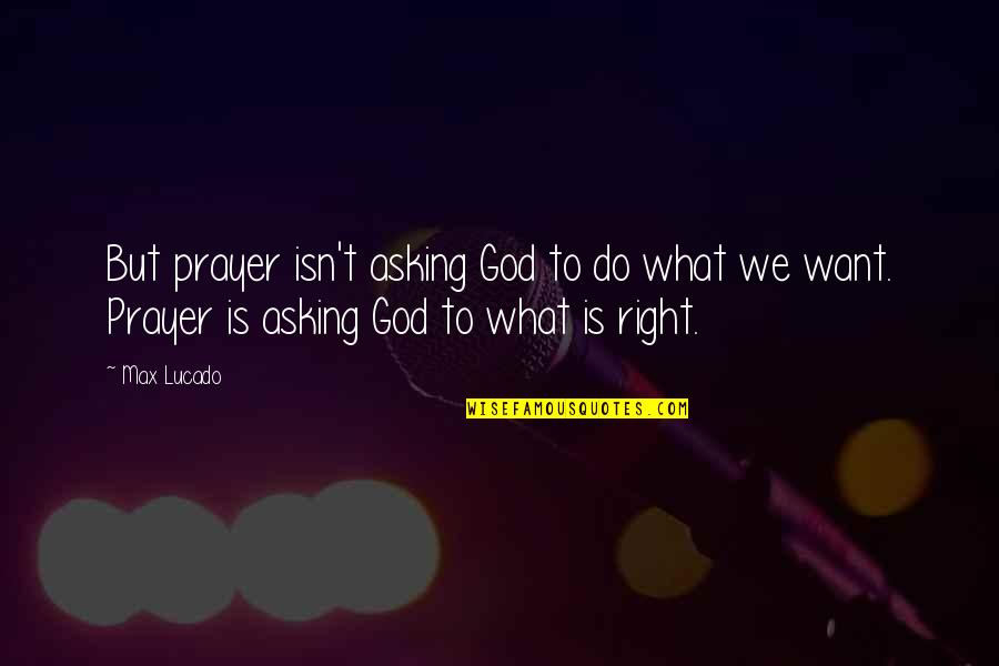 Not Asking For More Quotes By Max Lucado: But prayer isn't asking God to do what