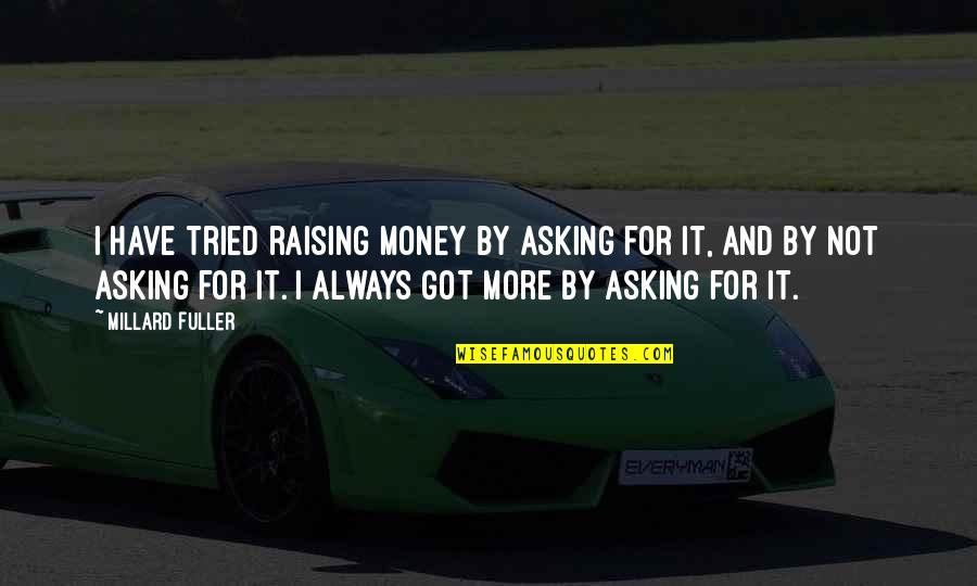 Not Asking For More Quotes By Millard Fuller: I have tried raising money by asking for
