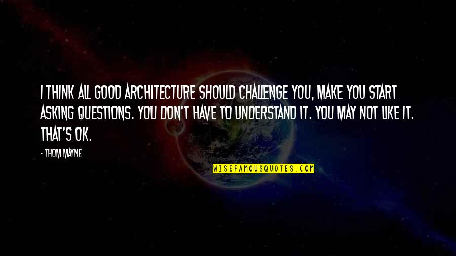 Not Asking For More Quotes By Thom Mayne: I think all good architecture should challenge you,