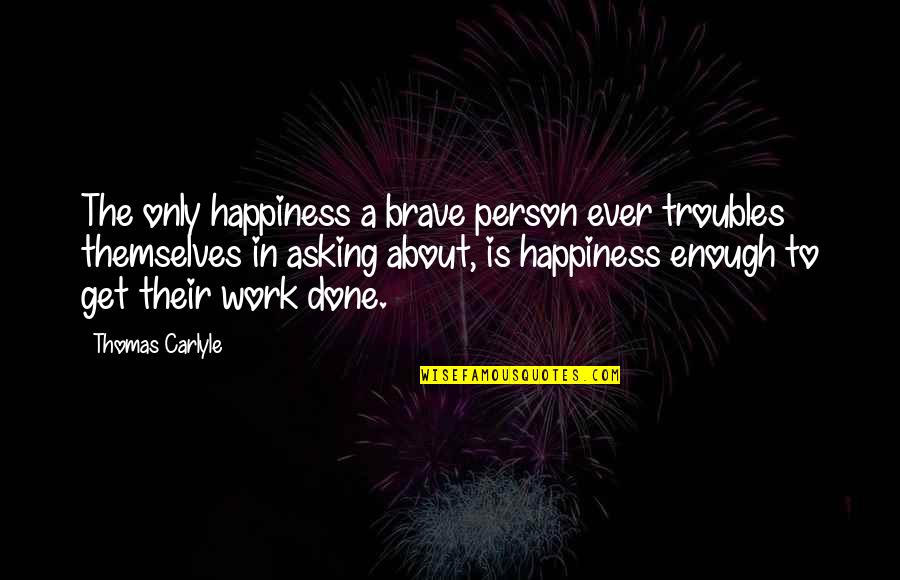 Not Asking For More Quotes By Thomas Carlyle: The only happiness a brave person ever troubles