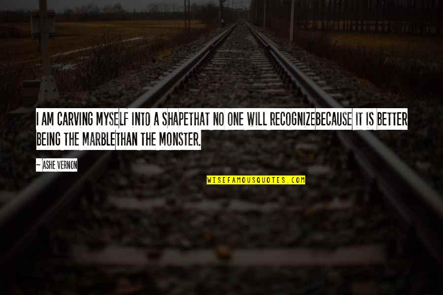Not Being A Monster Quotes By Ashe Vernon: I am carving myself into a shapethat no