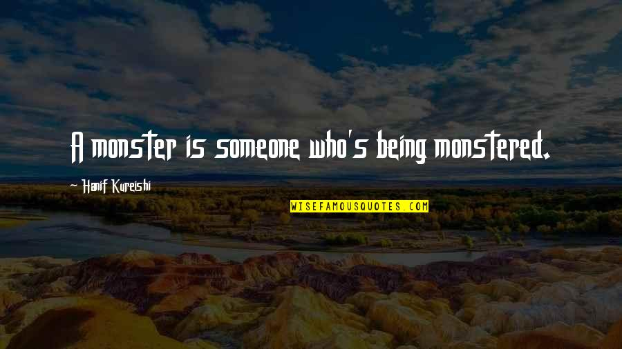 Not Being A Monster Quotes By Hanif Kureishi: A monster is someone who's being monstered.