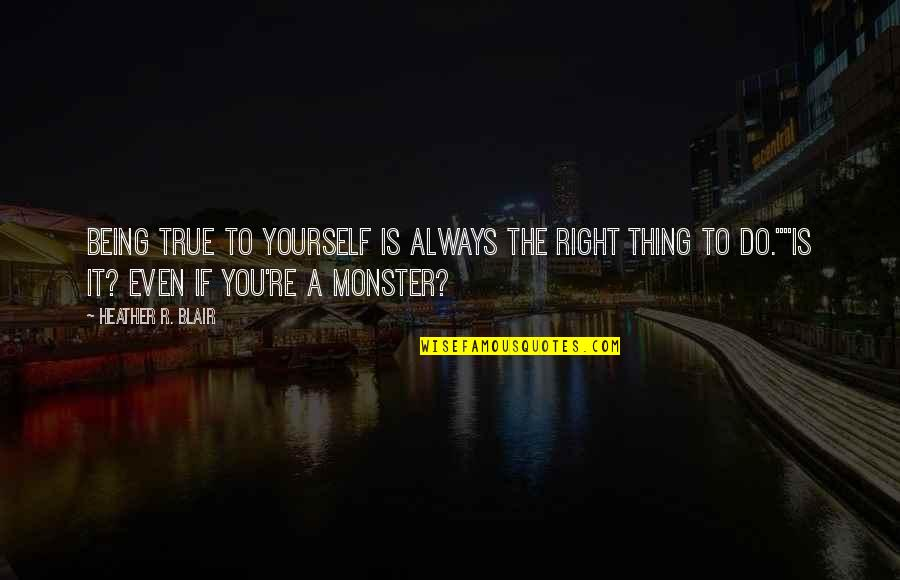 Not Being A Monster Quotes By Heather R. Blair: Being true to yourself is always the right
