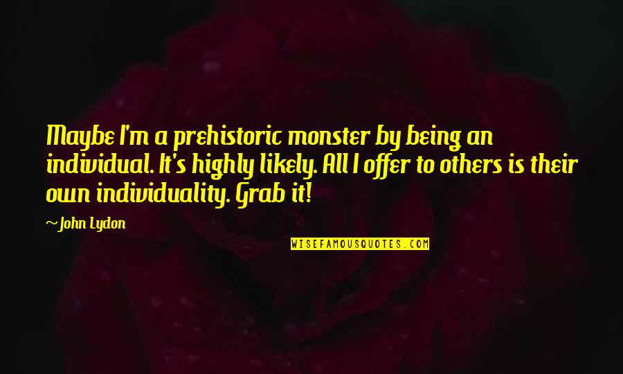 Not Being A Monster Quotes By John Lydon: Maybe I'm a prehistoric monster by being an