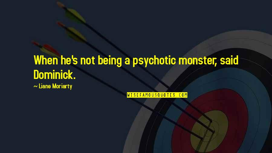 Not Being A Monster Quotes By Liane Moriarty: When he's not being a psychotic monster, said
