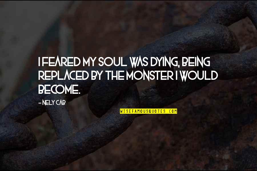 Not Being A Monster Quotes By Nely Cab: I feared my soul was dying, being replaced