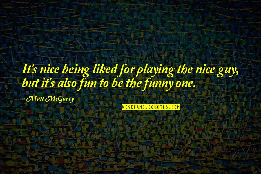 Not Being A Nice Guy Quotes By Matt McGorry: It's nice being liked for playing the nice