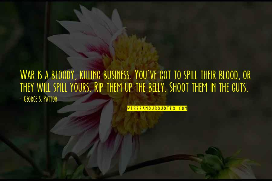 Not Being A Perfect Lover Quotes By George S. Patton: War is a bloody, killing business. You've got