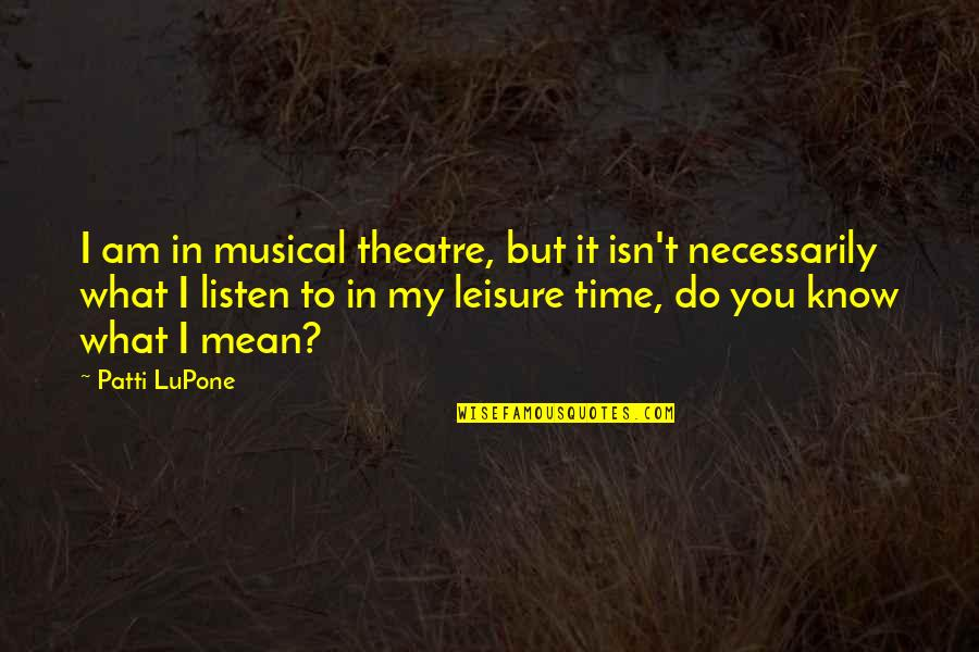Not Being A Perfect Lover Quotes By Patti LuPone: I am in musical theatre, but it isn't
