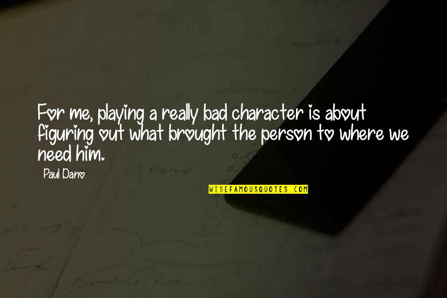 Not Being A Supermodel Quotes By Paul Dano: For me, playing a really bad character is