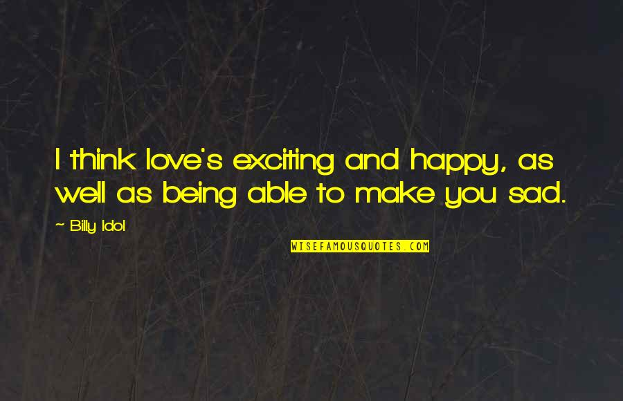 Not Being Able To Be Happy Quotes By Billy Idol: I think love's exciting and happy, as well