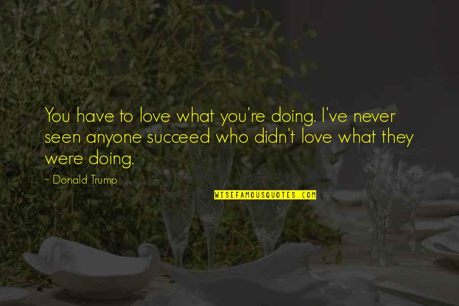 Not Being Able To Be Happy Quotes By Donald Trump: You have to love what you're doing. I've