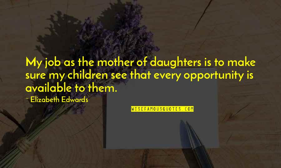 Not Being Able To Be Happy Quotes By Elizabeth Edwards: My job as the mother of daughters is