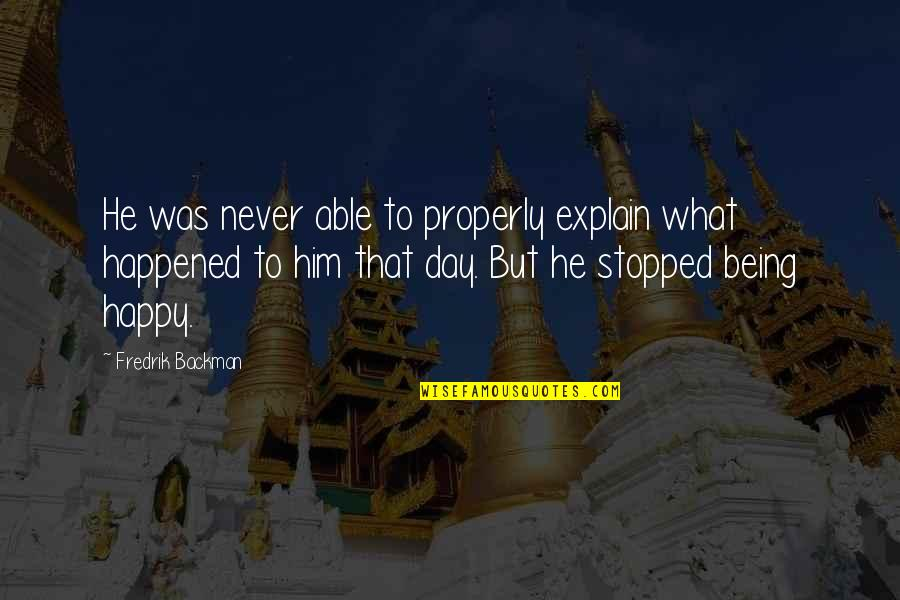 Not Being Able To Be Happy Quotes By Fredrik Backman: He was never able to properly explain what