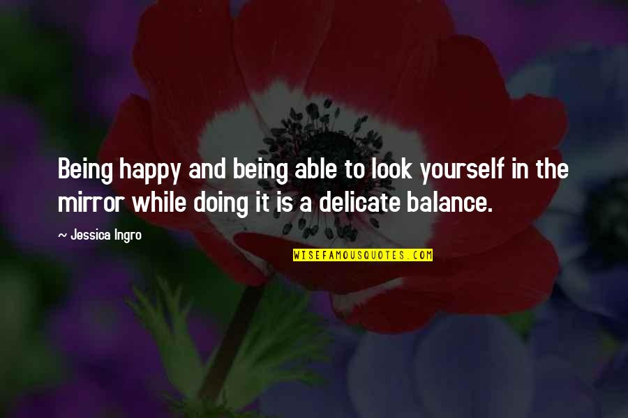 Not Being Able To Be Happy Quotes By Jessica Ingro: Being happy and being able to look yourself