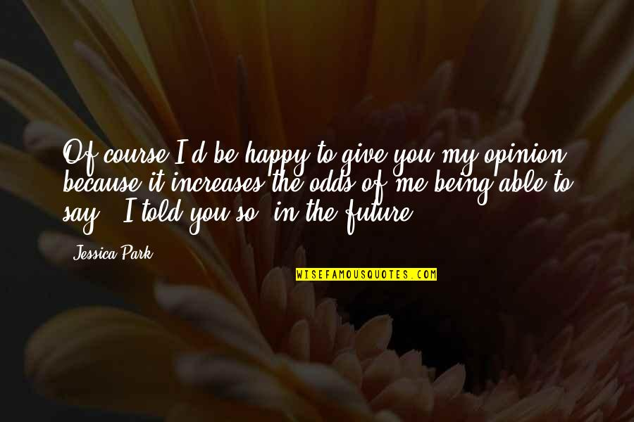Not Being Able To Be Happy Quotes By Jessica Park: Of course I'd be happy to give you