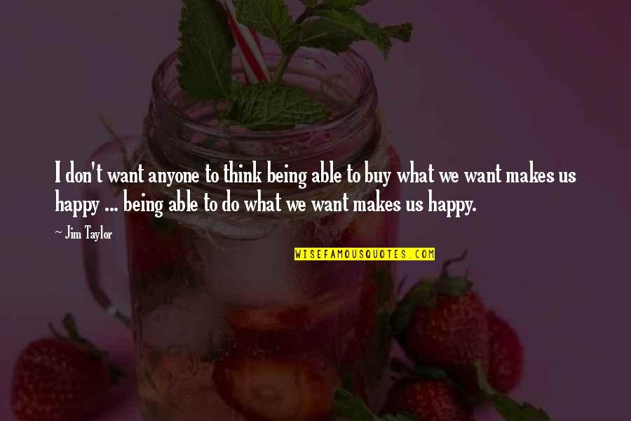 Not Being Able To Be Happy Quotes By Jim Taylor: I don't want anyone to think being able