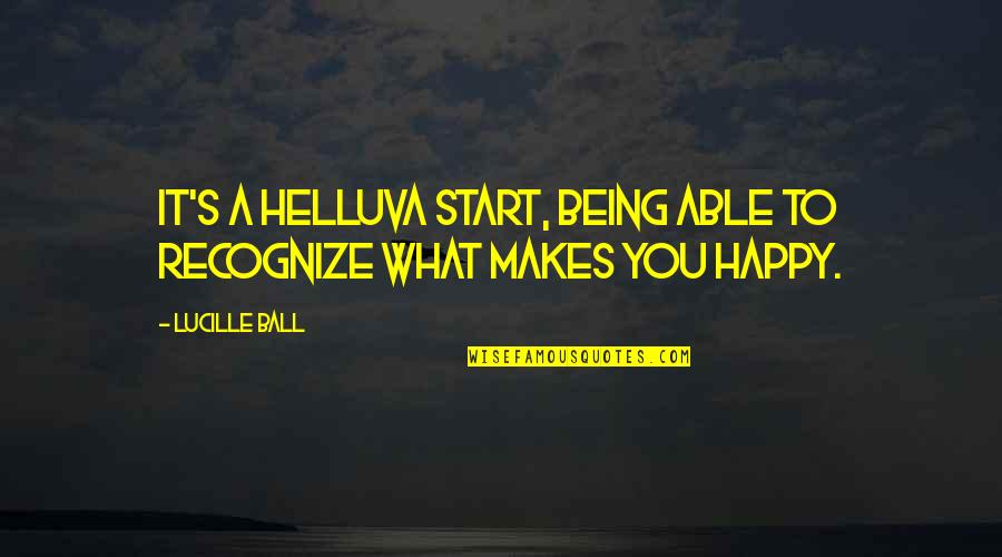 Not Being Able To Be Happy Quotes By Lucille Ball: It's a helluva start, being able to recognize
