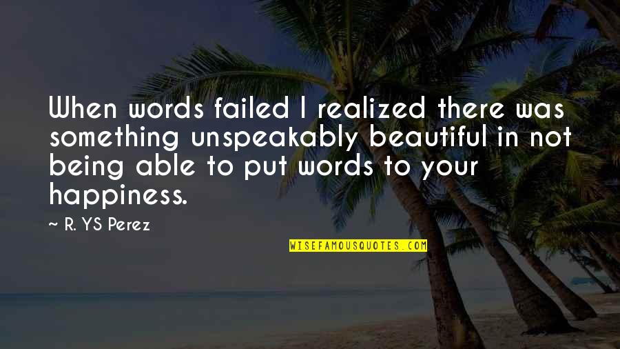 Not Being Able To Be Happy Quotes By R. YS Perez: When words failed I realized there was something