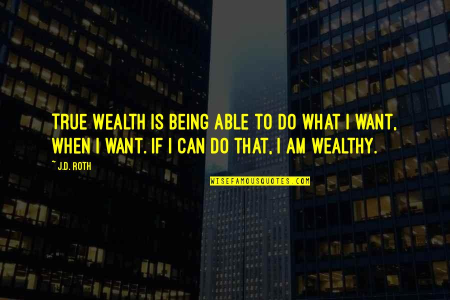 Not Being Able To Do What You Want Quotes By J.D. Roth: True Wealth is being able to do what