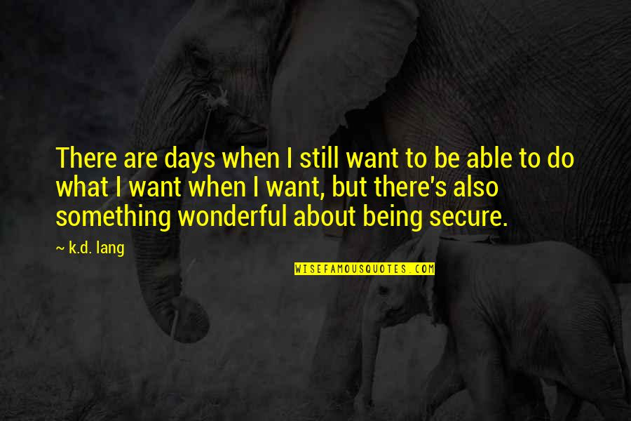 Not Being Able To Do What You Want Quotes By K.d. Lang: There are days when I still want to