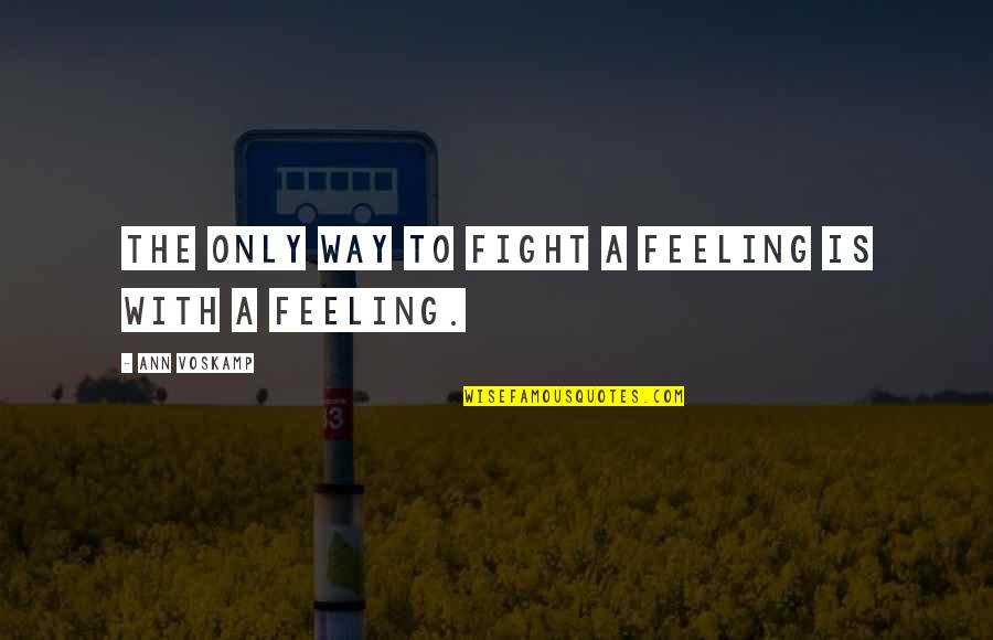 Not Being Able To Stay Strong Quotes By Ann Voskamp: The only way to fight a feeling is
