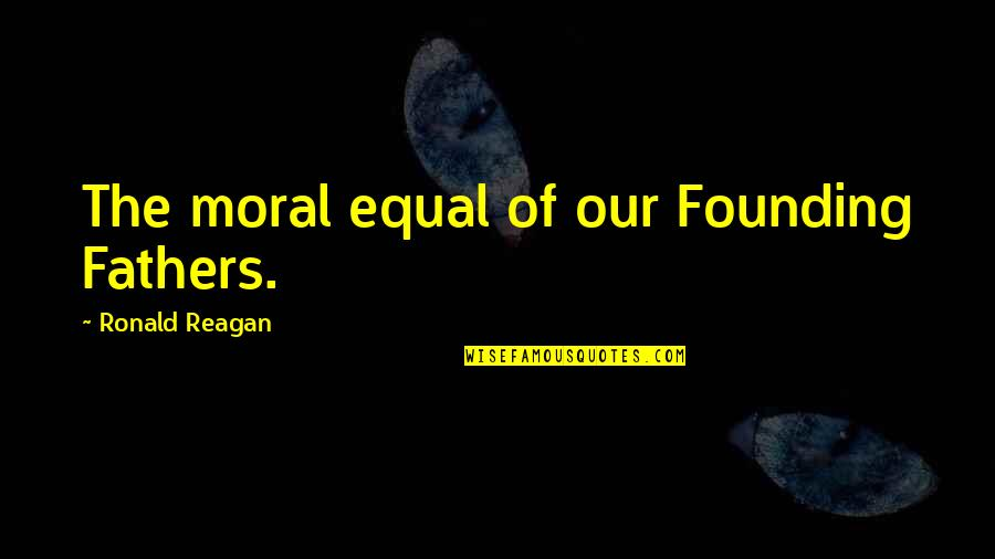 Not Being Allowed To See Someone Quotes By Ronald Reagan: The moral equal of our Founding Fathers.