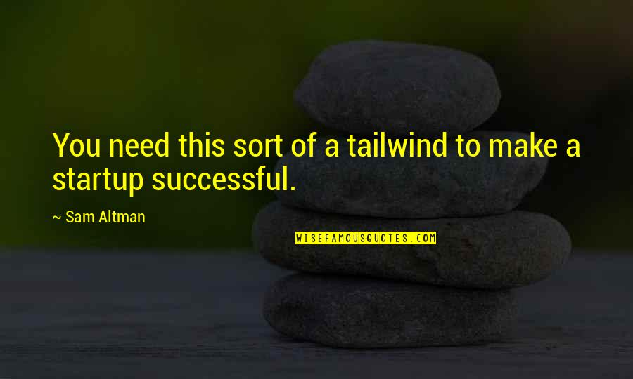 Not Being Appreciated By Others Quotes By Sam Altman: You need this sort of a tailwind to