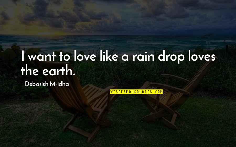 Not Being Appreciated Quotes By Debasish Mridha: I want to love like a rain drop