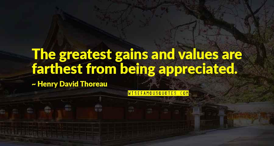 Not Being Appreciated Quotes By Henry David Thoreau: The greatest gains and values are farthest from