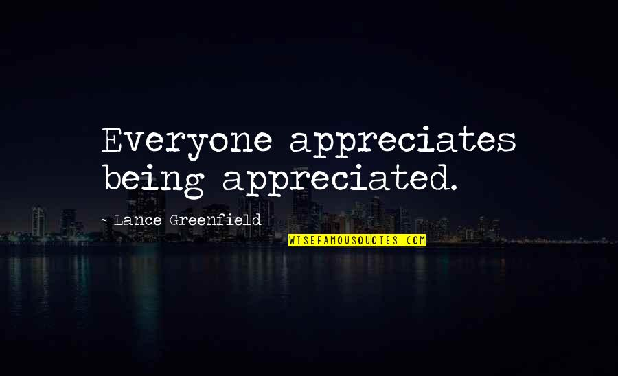 Not Being Appreciated Quotes By Lance Greenfield: Everyone appreciates being appreciated.