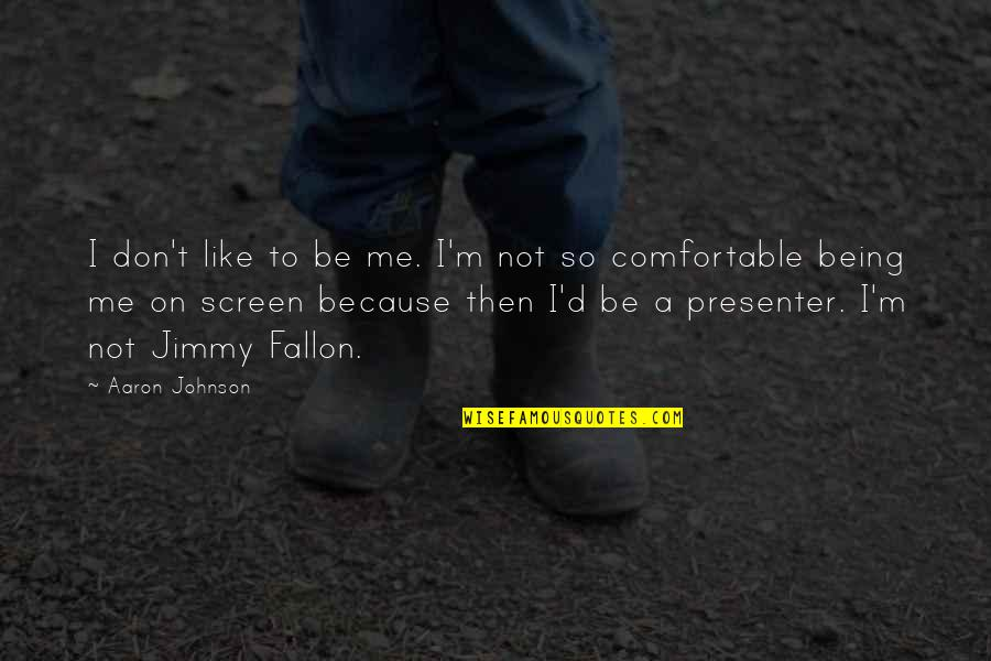 Not Being Comfortable Quotes By Aaron Johnson: I don't like to be me. I'm not
