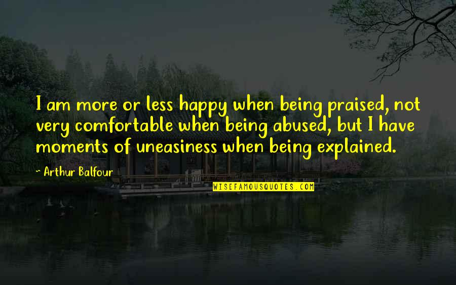 Not Being Comfortable Quotes By Arthur Balfour: I am more or less happy when being
