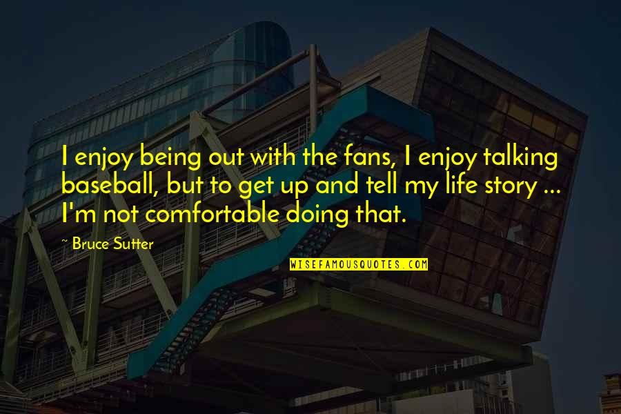 Not Being Comfortable Quotes By Bruce Sutter: I enjoy being out with the fans, I
