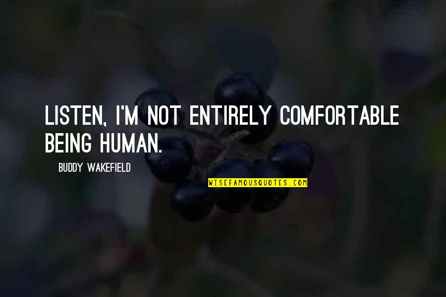 Not Being Comfortable Quotes By Buddy Wakefield: Listen, I'm not entirely comfortable being human.