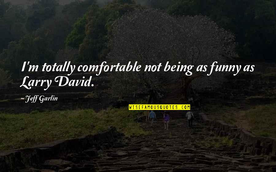 Not Being Comfortable Quotes By Jeff Garlin: I'm totally comfortable not being as funny as