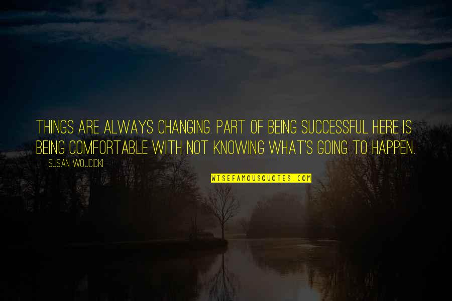 Not Being Comfortable Quotes By Susan Wojcicki: Things are always changing. Part of being successful