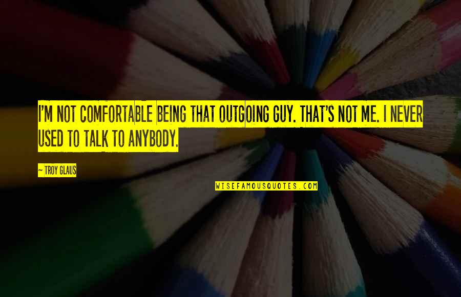 Not Being Comfortable Quotes By Troy Glaus: I'm not comfortable being that outgoing guy. That's