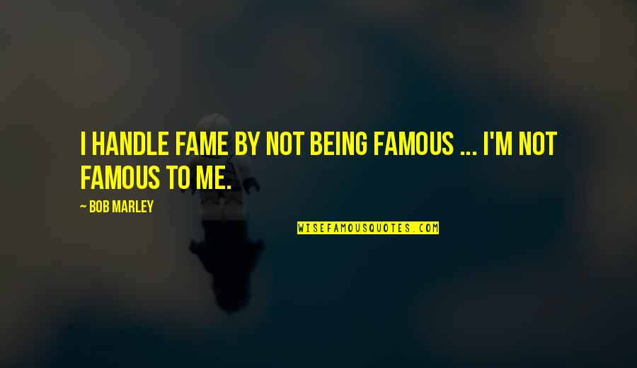 Not Being Famous Quotes By Bob Marley: I handle fame by not being famous ...