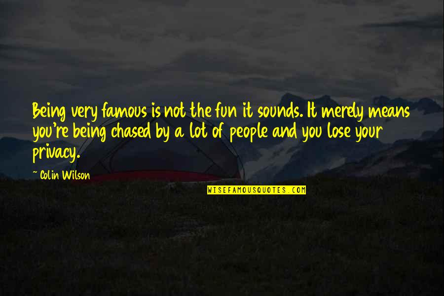 Not Being Famous Quotes By Colin Wilson: Being very famous is not the fun it