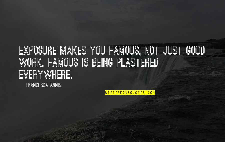 Not Being Famous Quotes By Francesca Annis: Exposure makes you famous, not just good work.