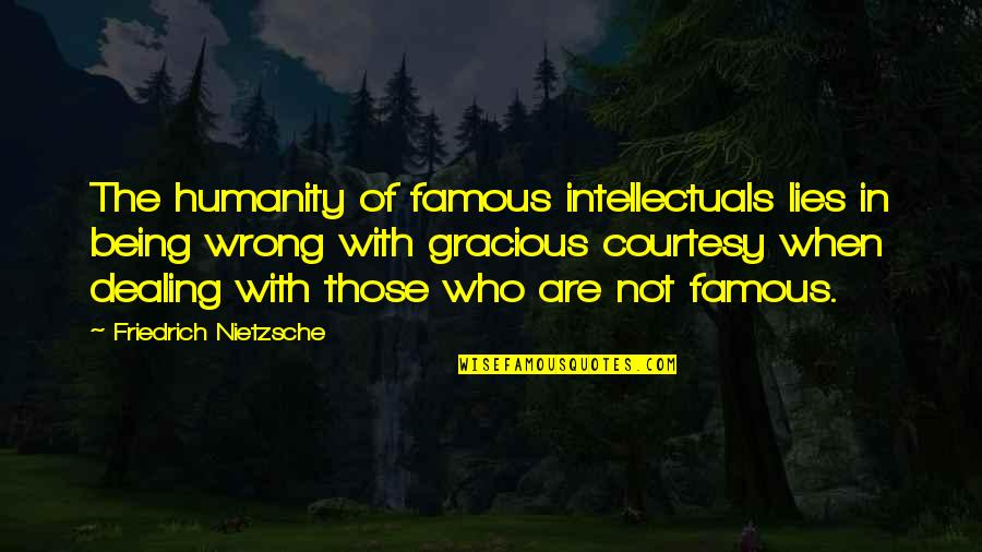 Not Being Famous Quotes By Friedrich Nietzsche: The humanity of famous intellectuals lies in being
