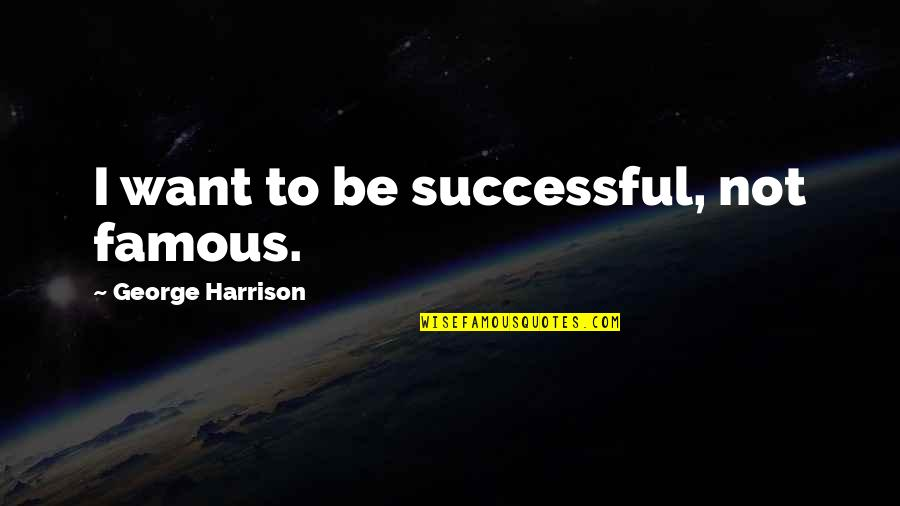 Not Being Famous Quotes By George Harrison: I want to be successful, not famous.