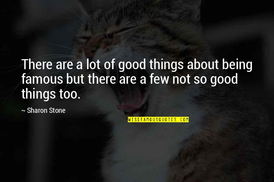 Not Being Famous Quotes By Sharon Stone: There are a lot of good things about