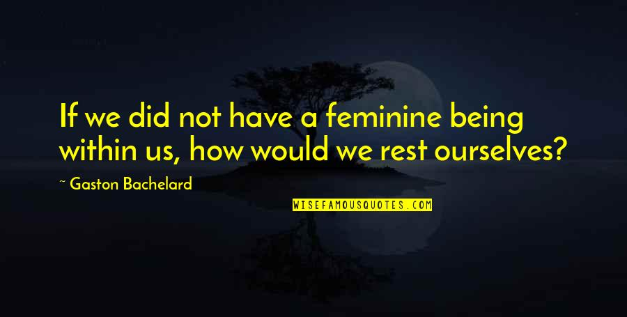 Not Being Feminine Quotes By Gaston Bachelard: If we did not have a feminine being